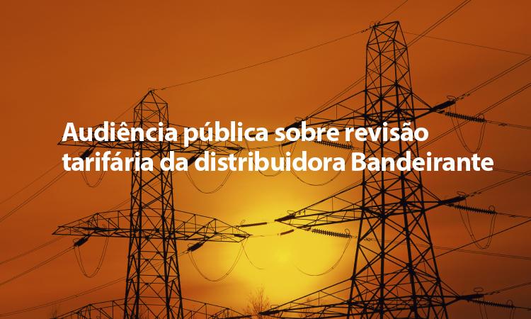 ANEEL abre audiência pública sobre revisão tarifária da distribuidora Bandeirante